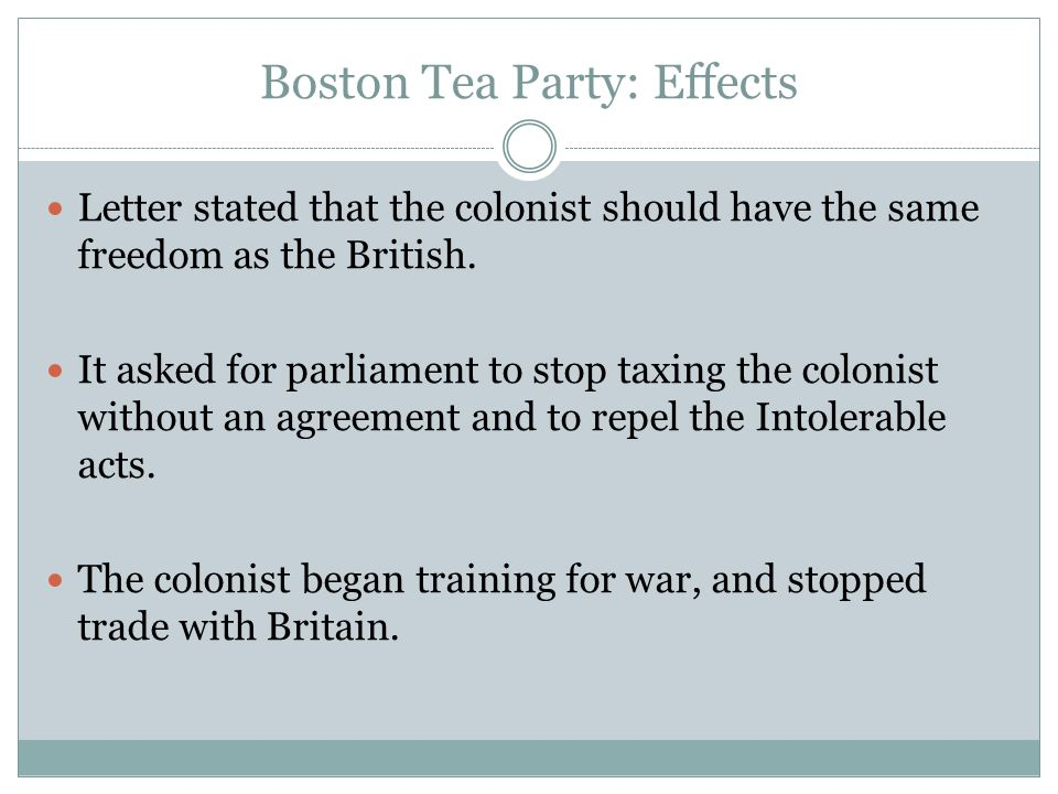 Boston Tea Party: Effects Letter stated that the colonist should have the same freedom as the British. It asked for parliament to stop taxing the colo