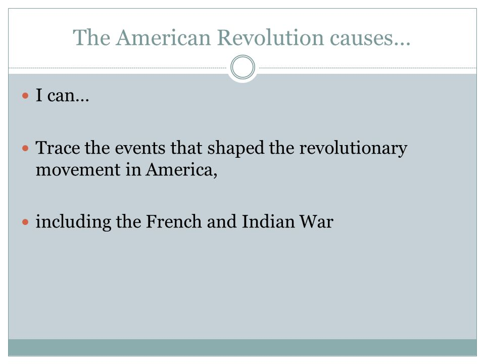 The American Revolution causes… I can… Trace the events that shaped the revolutionary movement in America, including the French and Indian War