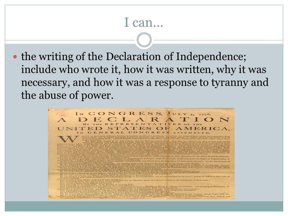 I can… the writing of the Declaration of Independence; include who wrote it, how it was written, why it was necessary, and how it was a response to ty