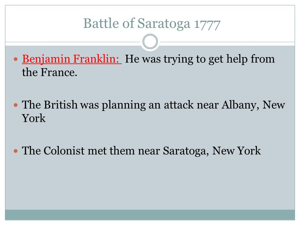 Battle of Saratoga 1777 Benjamin Franklin: He was trying to get help from the France. The British was planning an attack near Albany, New York The Col