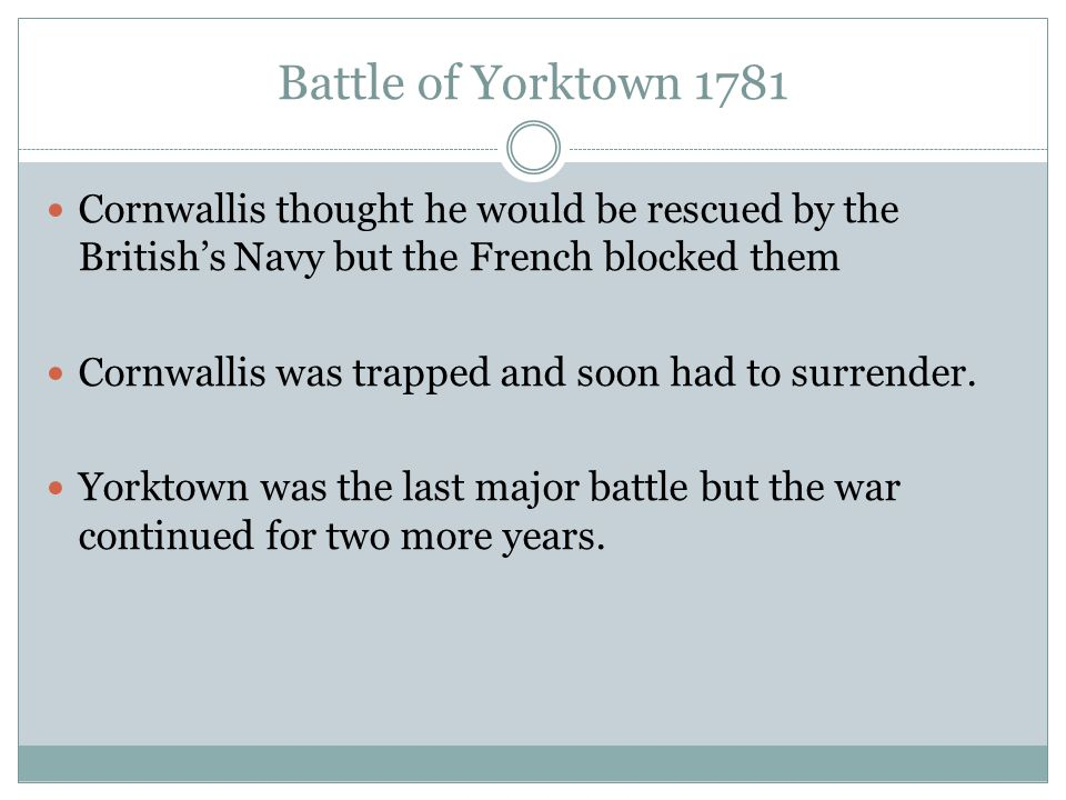 Battle of Yorktown 1781 Cornwallis thought he would be rescued by the British's Navy but the French blocked them Cornwallis was trapped and soon had t