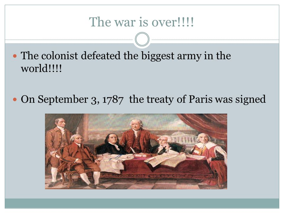 The war is over!!!! The colonist defeated the biggest army in the world!!!! On September 3, 1787 the treaty of Paris was signed