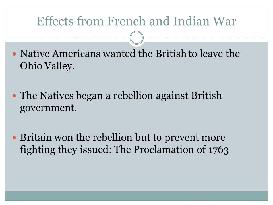 Effects from French and Indian War Native Americans wanted the British to leave the Ohio Valley. The Natives began a rebellion against British governm