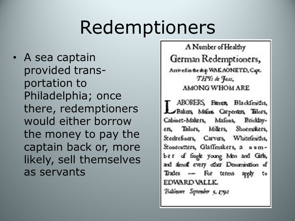 Redemptioners A sea captain provided trans- portation to Philadelphia; once there, redemptioners would either borrow the money to pay the captain back or, more likely, sell themselves as servants