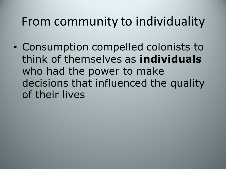 From community to individuality Consumption compelled colonists to think of themselves as individuals who had the power to make decisions that influenced the quality of their lives