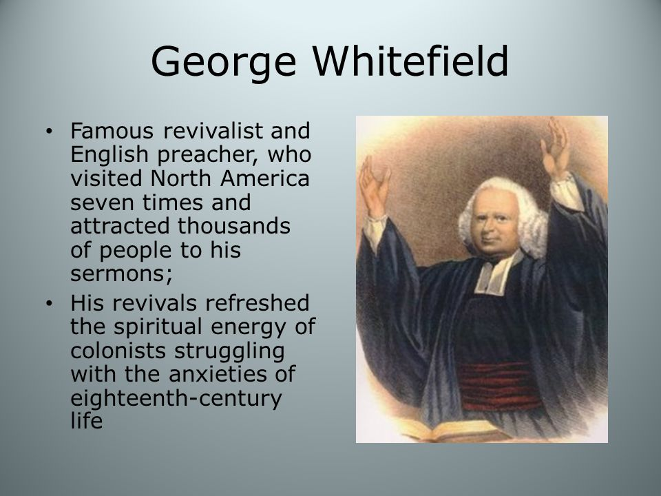 George Whitefield Famous revivalist and English preacher, who visited North America seven times and attracted thousands of people to his sermons; His revivals refreshed the spiritual energy of colonists struggling with the anxieties of eighteenth-century life