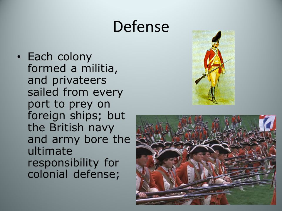 Defense Each colony formed a militia, and privateers sailed from every port to prey on foreign ships; but the British navy and army bore the ultimate responsibility for colonial defense;