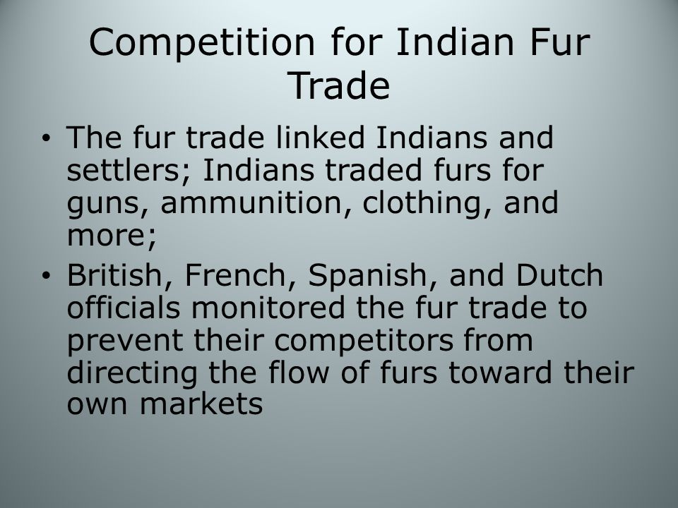 Competition for Indian Fur Trade The fur trade linked Indians and settlers; Indians traded furs for guns, ammunition, clothing, and more; British, French, Spanish, and Dutch officials monitored the fur trade to prevent their competitors from directing the flow of furs toward their own markets