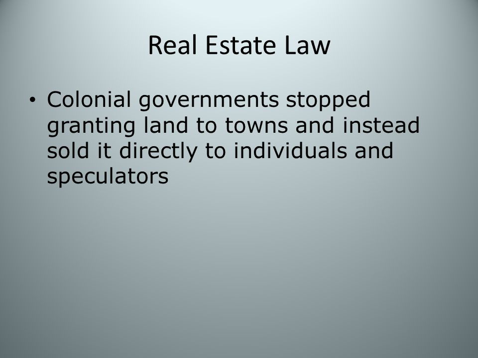Real Estate Law Colonial governments stopped granting land to towns and instead sold it directly to individuals and speculators