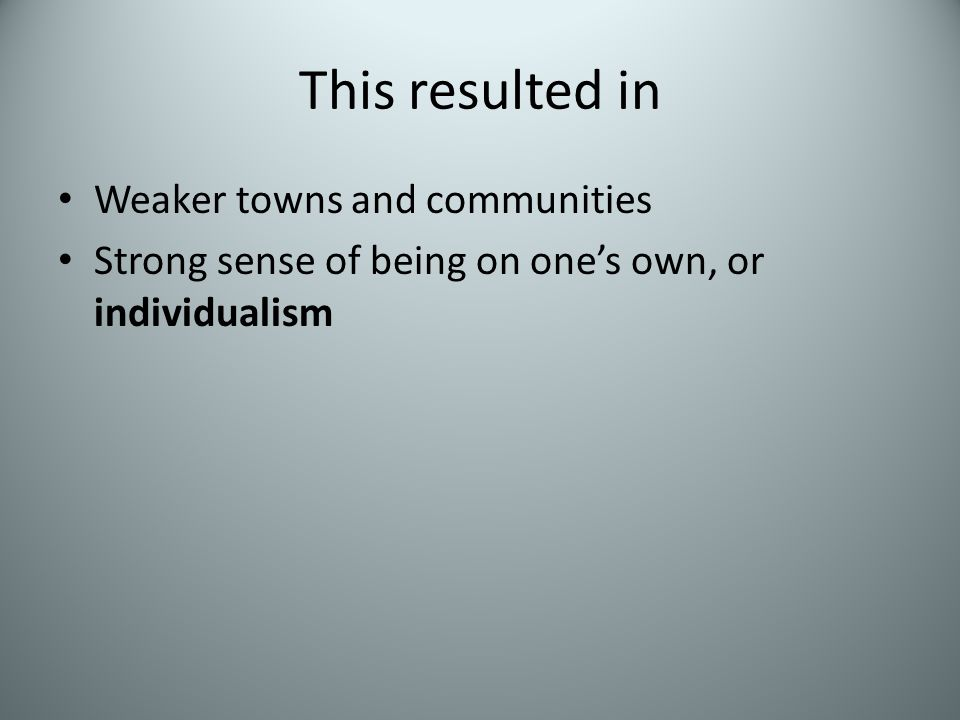 This resulted in Weaker towns and communities Strong sense of being on one's own, or individualism