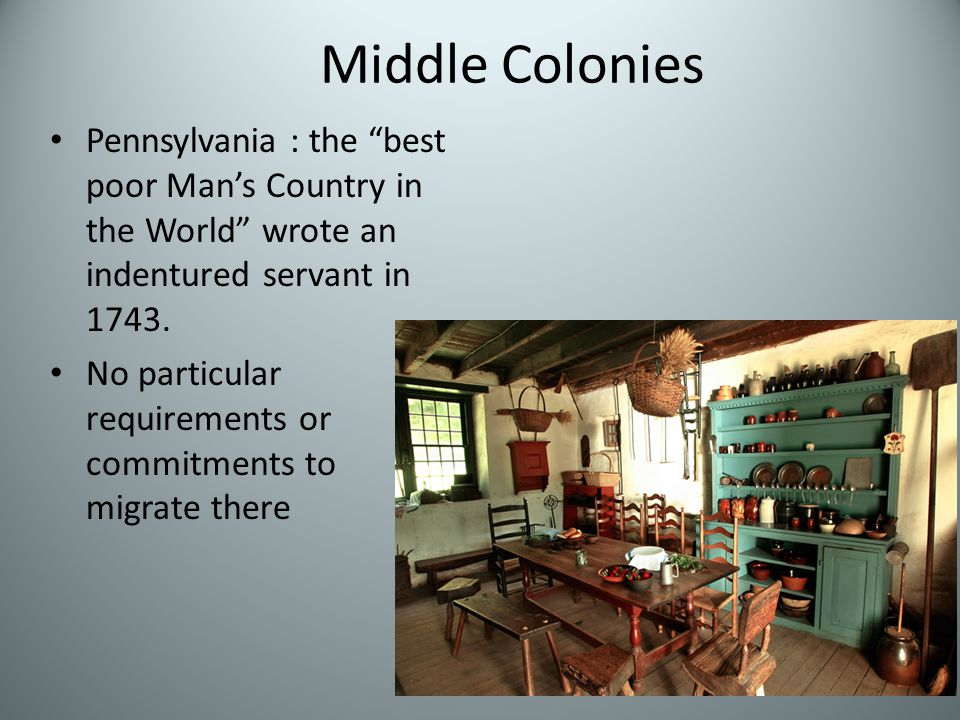 Middle Colonies Pennsylvania : the best poor Man's Country in the World wrote an indentured servant in 1743.