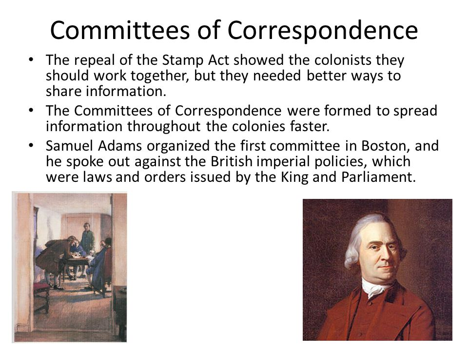Committees of Correspondence The repeal of the Stamp Act showed the colonists they should work together, but they needed better ways to share information.