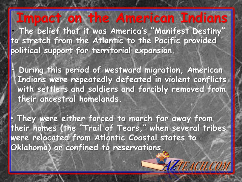 Impact on the American Indians The belief that it was America's Manifest Destiny to stretch from the Atlantic to the Pacific provided political support for territorial expansion.
