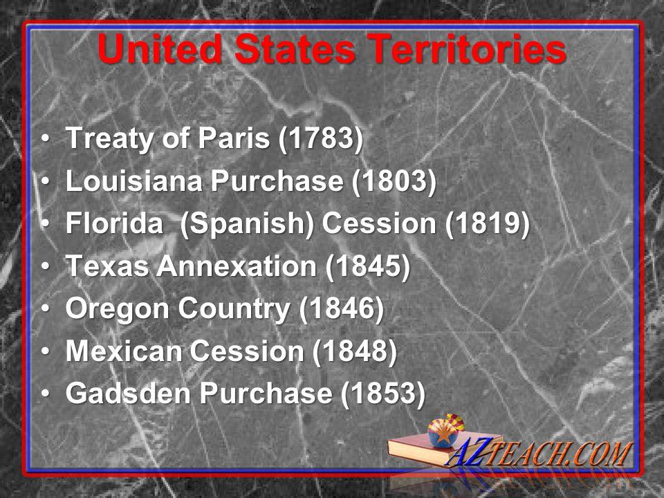 United States Territories Treaty of Paris (1783)Treaty of Paris (1783) Louisiana Purchase (1803)Louisiana Purchase (1803) Florida (Spanish) Cession (1819)Florida (Spanish) Cession (1819) Texas Annexation (1845)Texas Annexation (1845) Oregon Country (1846)Oregon Country (1846) Mexican Cession (1848)Mexican Cession (1848) Gadsden Purchase (1853)Gadsden Purchase (1853)