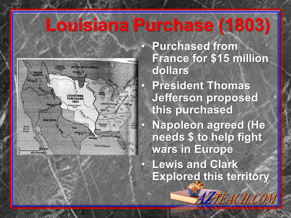Louisiana Purchase (1803) Purchased from France for $15 million dollarsPurchased from France for $15 million dollars President Thomas Jefferson proposed this purchasedPresident Thomas Jefferson proposed this purchased Napoleon agreed (He needs $ to help fight wars in EuropeNapoleon agreed (He needs $ to help fight wars in Europe Lewis and Clark Explored this territoryLewis and Clark Explored this territory