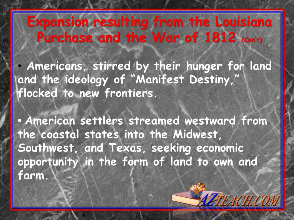 Expansion resulting from the Louisiana Purchase and the War of 1812 (Con't) Americans, stirred by their hunger for land and the ideology of Manifest Destiny, flocked to new frontiers.