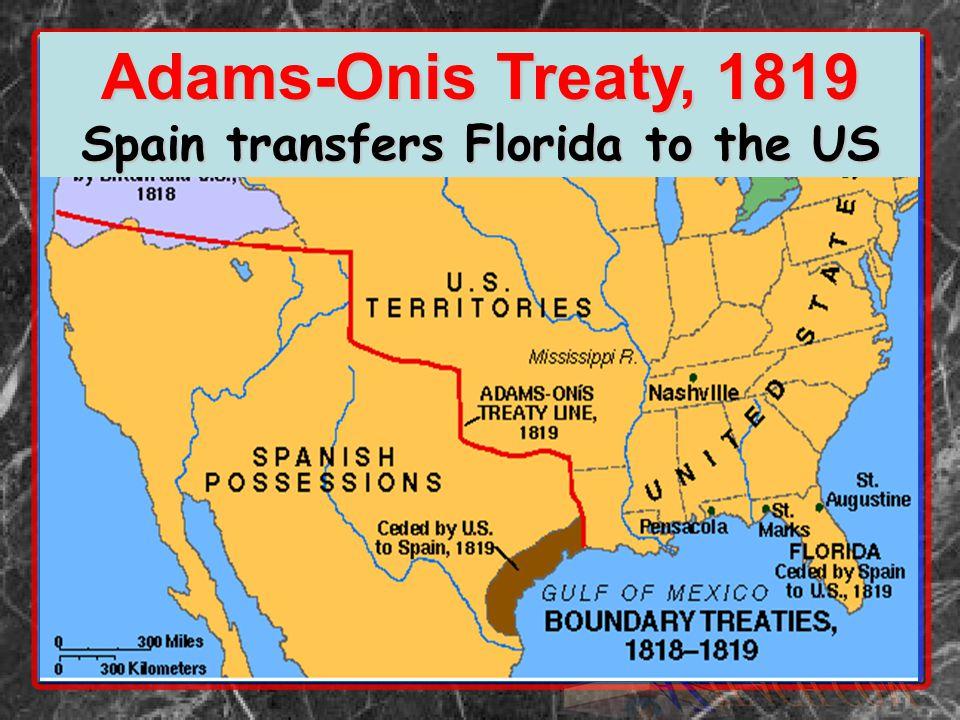 Adams-Onis Treaty, 1819 Spain transfers Florida to the US