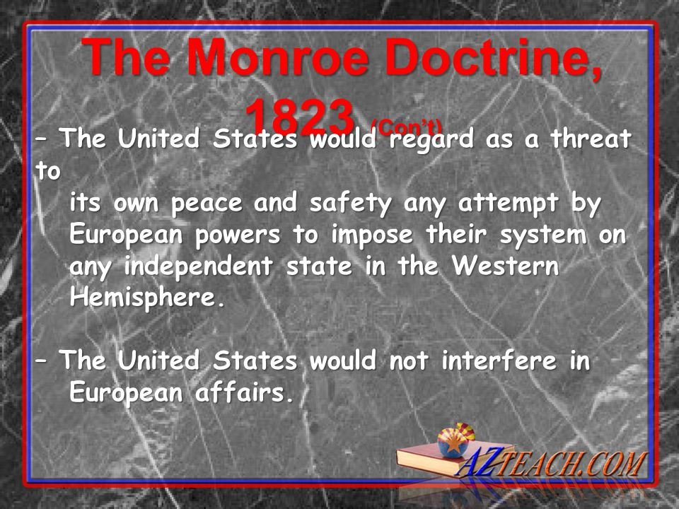 The Monroe Doctrine, 1823 (Con't) – The United States would regard as a threat to its own peace and safety any attempt by its own peace and safety any attempt by European powers to impose their system on European powers to impose their system on any independent state in the Western any independent state in the Western Hemisphere.