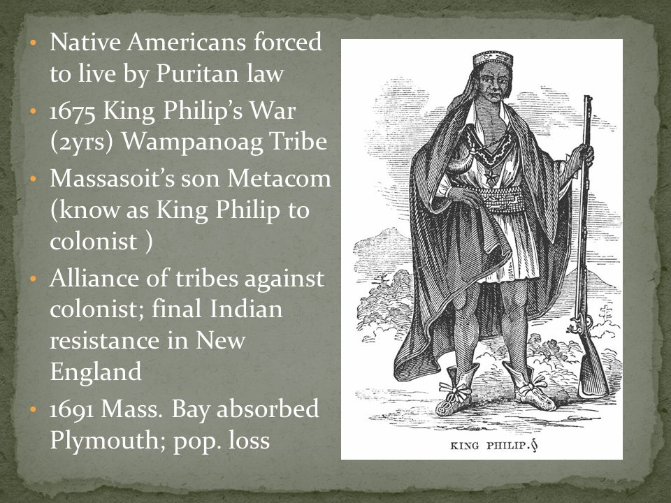 Native Americans forced to live by Puritan law 1675 King Philip's War (2yrs) Wampanoag Tribe Massasoit's son Metacom (know as King Philip to colonist