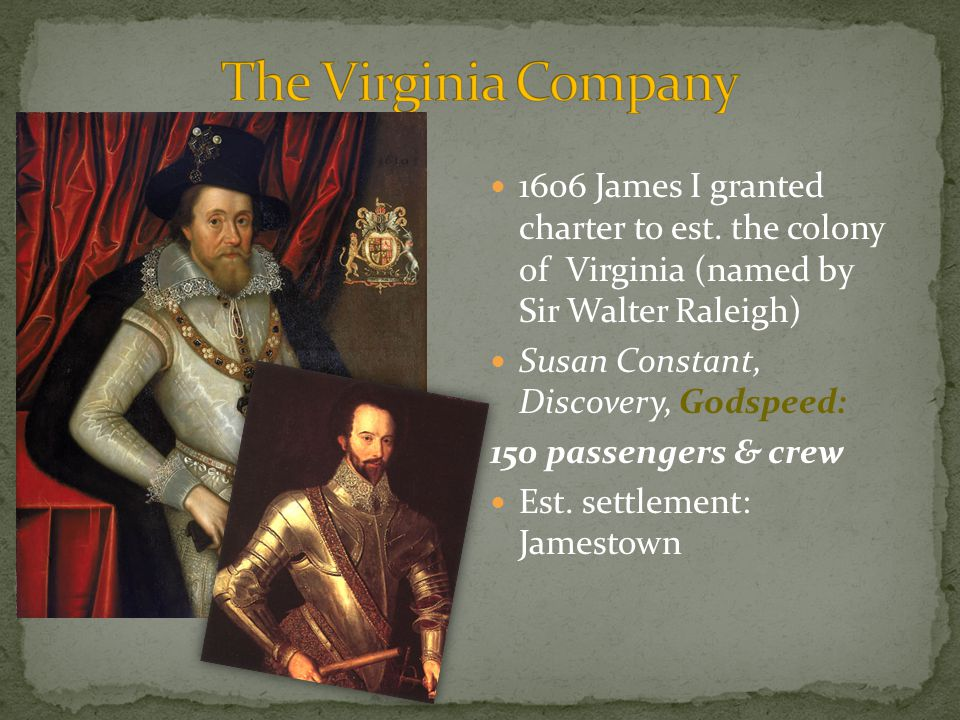 1606 James I granted charter to est. the colony of Virginia (named by Sir Walter Raleigh) Susan Constant, Discovery, Godspeed: 150 passengers & crew E