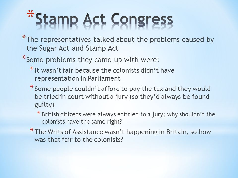 * The representatives talked about the problems caused by the Sugar Act and Stamp Act * Some problems they came up with were: * It wasn't fair because the colonists didn't have representation in Parliament * Some people couldn't afford to pay the tax and they would be tried in court without a jury (so they'd always be found guilty) * British citizens were always entitled to a jury; why shouldn't the colonists have the same right.