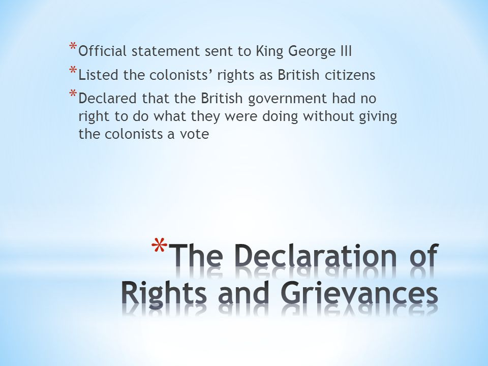 * Official statement sent to King George III * Listed the colonists' rights as British citizens * Declared that the British government had no right to