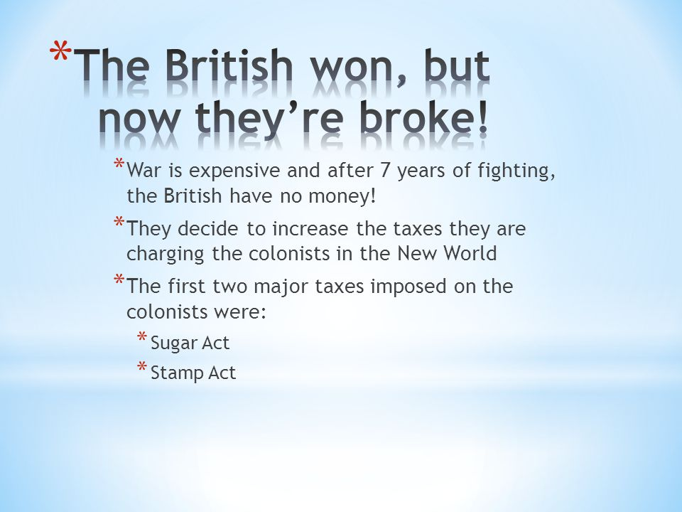 * War is expensive and after 7 years of fighting, the British have no money! * They decide to increase the taxes they are charging the colonists in th