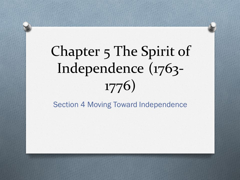 Chapter 5 The Spirit of Independence (1763- 1776) Section 4 Moving Toward Independence