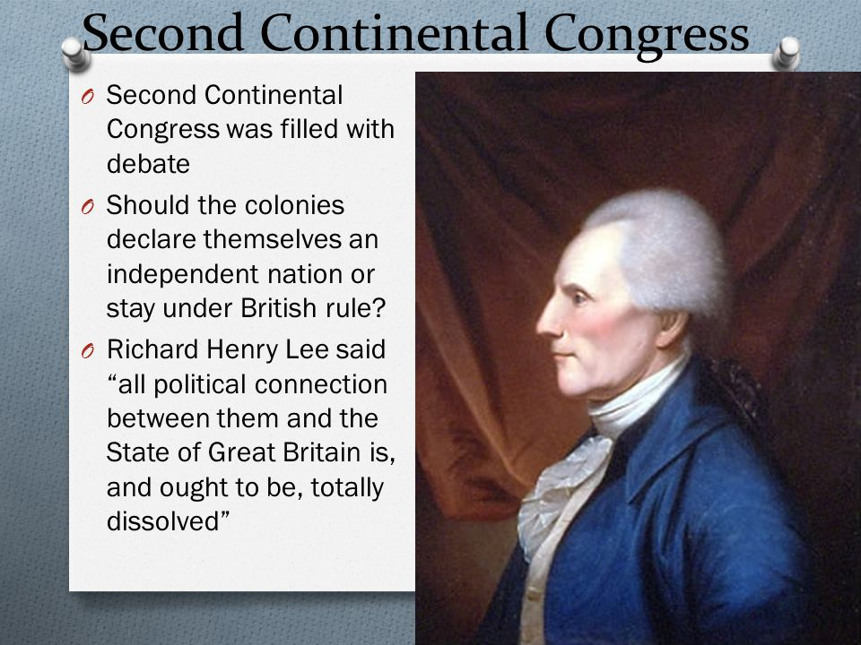 Second Continental Congress O Second Continental Congress was filled with debate O Should the colonies declare themselves an independent nation or sta
