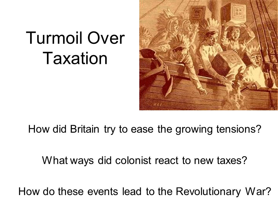 Turmoil Over Taxation How did Britain try to ease the growing tensions.