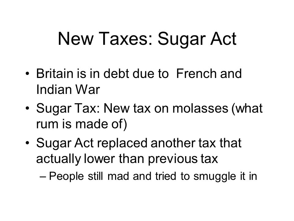 New Taxes: Sugar Act Britain is in debt due to French and Indian War Sugar Tax: New tax on molasses (what rum is made of) Sugar Act replaced another tax that actually lower than previous tax –People still mad and tried to smuggle it in