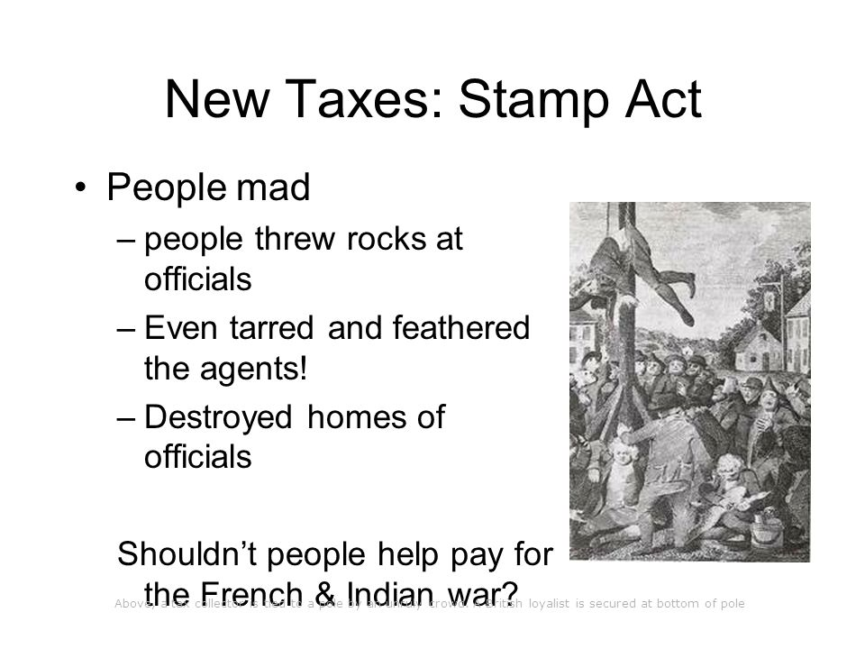 New Taxes: Stamp Act People mad –people threw rocks at officials –Even tarred and feathered the agents.