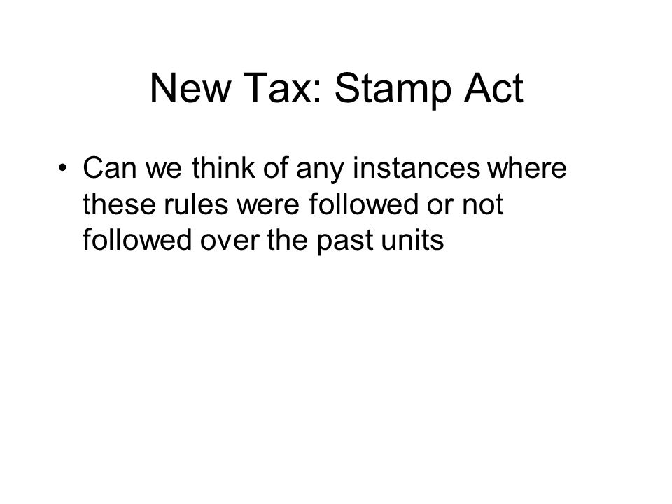 New Tax: Stamp Act Can we think of any instances where these rules were followed or not followed over the past units