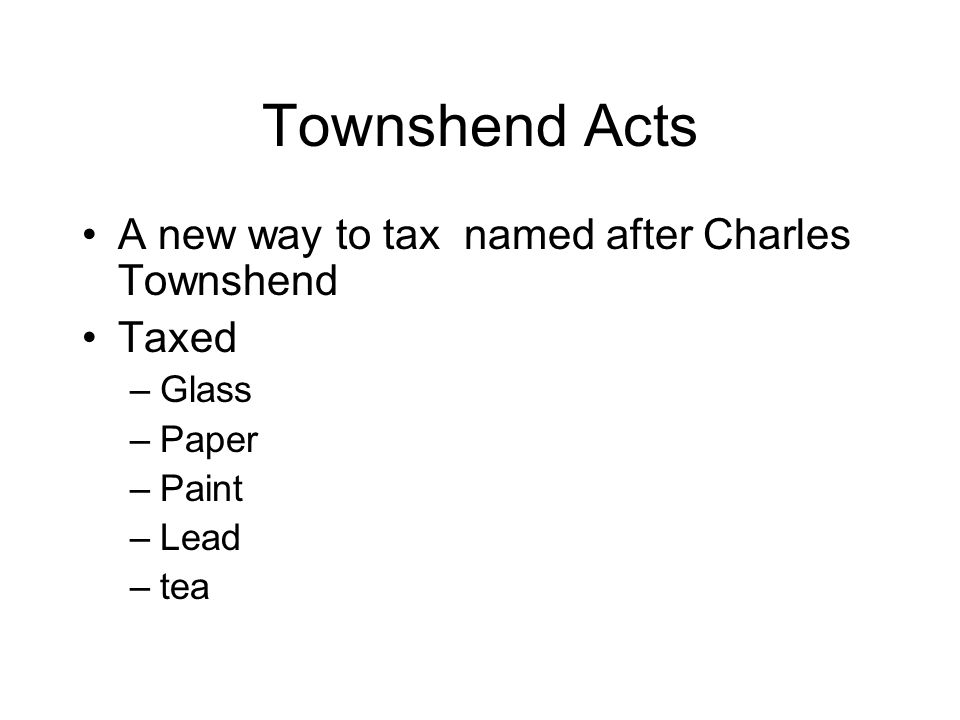 Townshend Acts A new way to tax named after Charles Townshend Taxed –Glass –Paper –Paint –Lead –tea