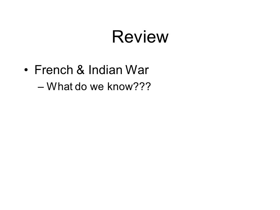 Review French & Indian War –What do we know