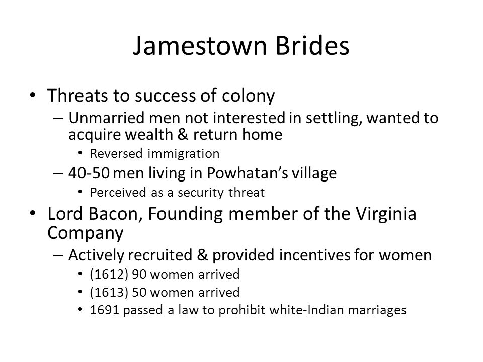 Jamestown Brides Threats to success of colony – Unmarried men not interested in settling, wanted to acquire wealth & return home Reversed immigration – 40-50 men living in Powhatan's village Perceived as a security threat Lord Bacon, Founding member of the Virginia Company – Actively recruited & provided incentives for women (1612) 90 women arrived (1613) 50 women arrived 1691 passed a law to prohibit white-Indian marriages