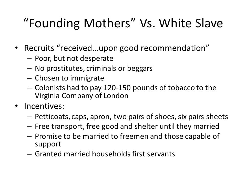 """""""Founding Mothers"""" Vs. White Slave Recruits """"received…upon good recommendation"""" – Poor, but not desperate – No prostitutes, criminals or beggars – Cho"""