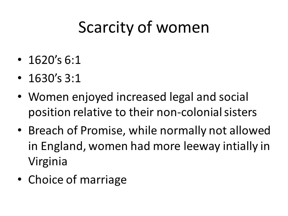 Scarcity of women 1620's 6:1 1630's 3:1 Women enjoyed increased legal and social position relative to their non-colonial sisters Breach of Promise, while normally not allowed in England, women had more leeway intially in Virginia Choice of marriage