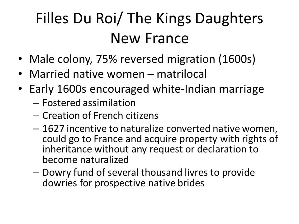 Policy Change Intermarriage perceived as security threat – Filles du roi – recruited to save the colony 1663 - matchmaking program (800) women – Ages 12-25, healthy, suitable for procreation – Free and marragiable – Voluntary immigration/poor and orphaned, educated – 1670 15 demoiselles or aristocratic women volunteered Incentives: – Fee transport, when married provided a sgnificant dowry (50 livres, 100 livres, 600 livres) – Cost of transportation, recruitment and dowry 12, 570-33,000 livres – 82% pre-marital agreements stipulating material terms of the marriage – Could refuse a suitor and chose who they married – 4% chose never to marry – Indentured servants sometimes allowed to break contract in order to mary
