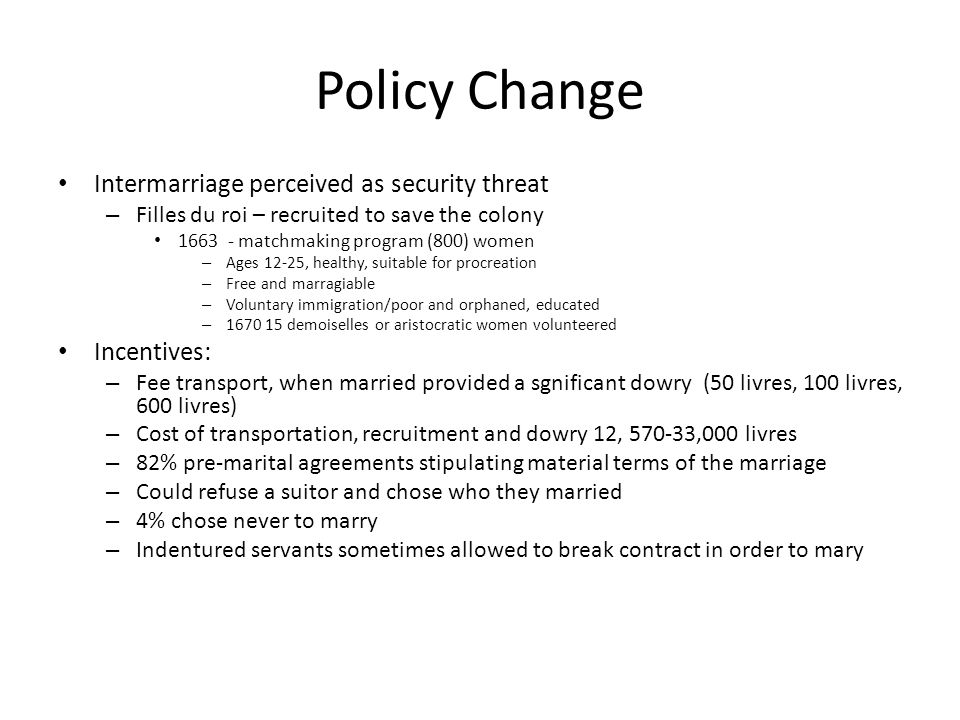 Policy Change Intermarriage perceived as security threat – Filles du roi – recruited to save the colony 1663 - matchmaking program (800) women – Ages