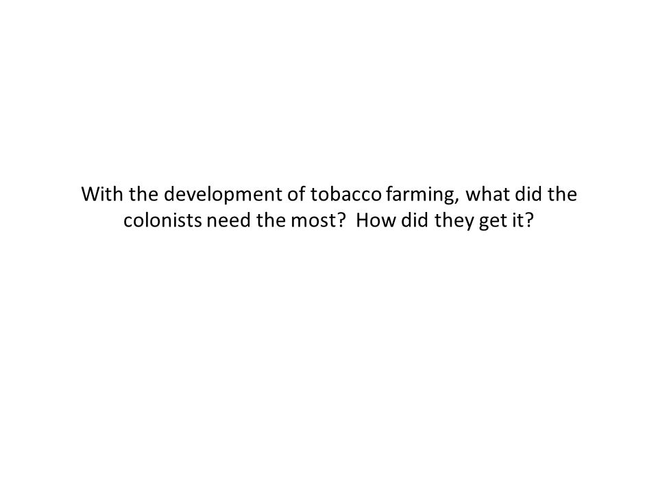 With the development of tobacco farming, what did the colonists need the most How did they get it