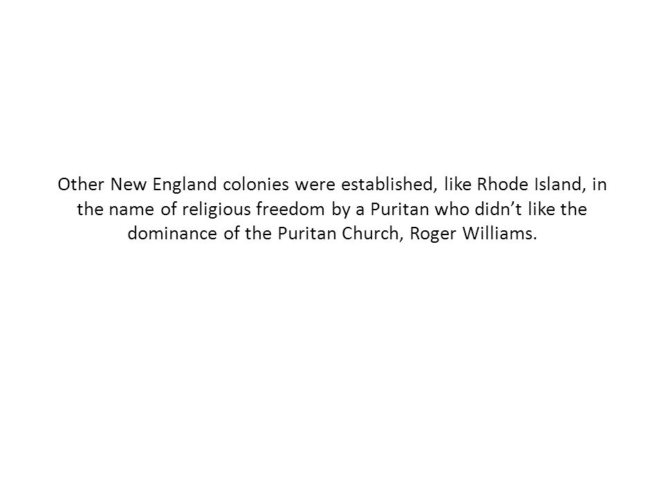Other New England colonies were established, like Rhode Island, in the name of religious freedom by a Puritan who didn't like the dominance of the Puritan Church, Roger Williams.