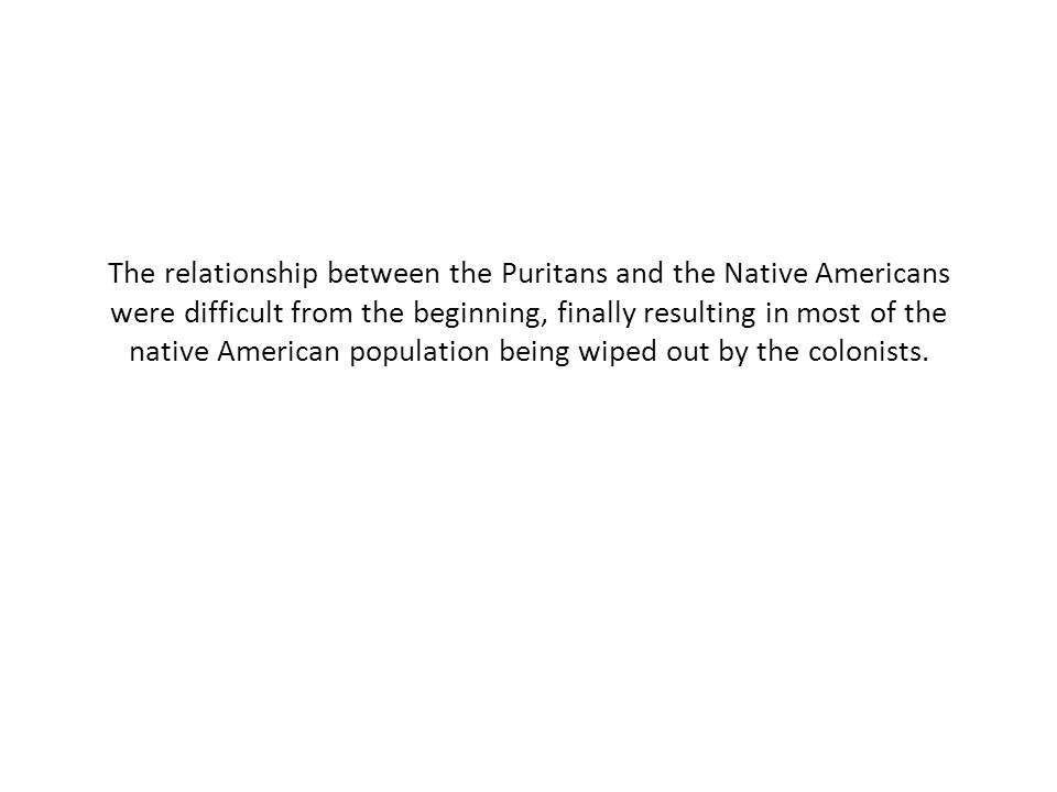 The relationship between the Puritans and the Native Americans were difficult from the beginning, finally resulting in most of the native American population being wiped out by the colonists.