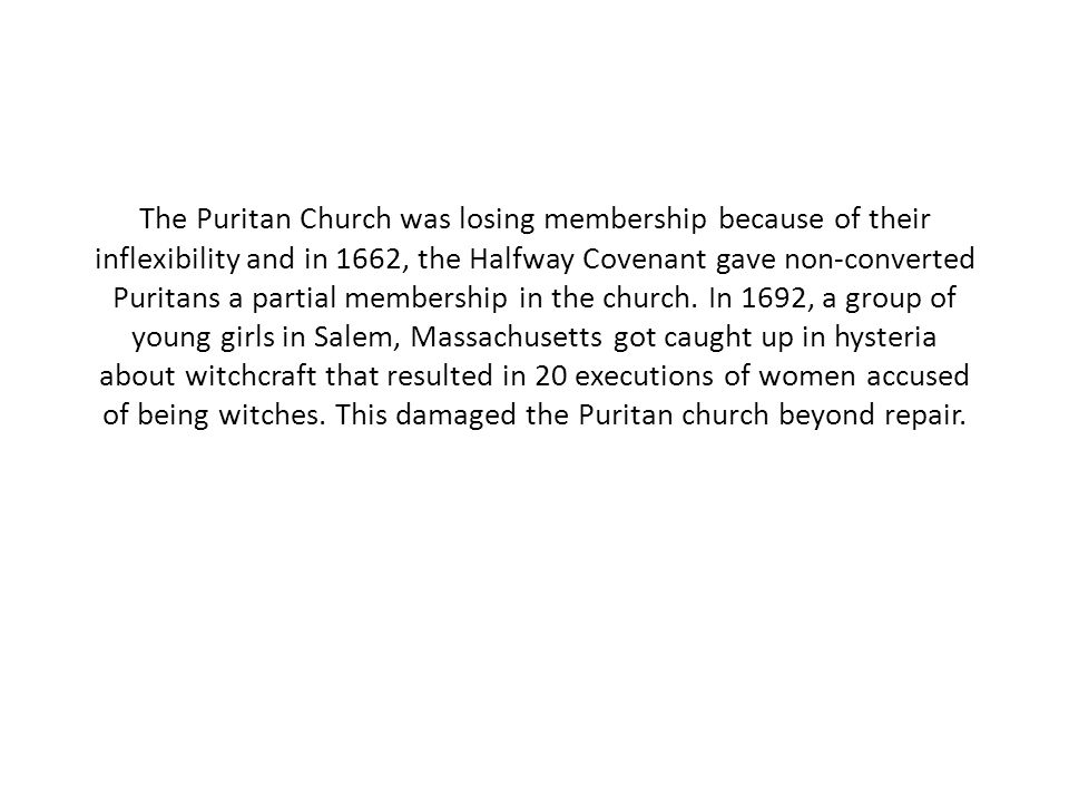 The Puritan Church was losing membership because of their inflexibility and in 1662, the Halfway Covenant gave non-converted Puritans a partial membership in the church.