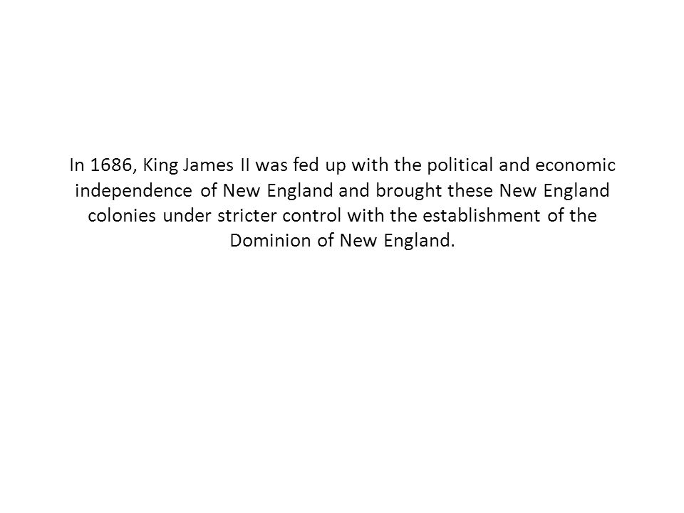 In 1686, King James II was fed up with the political and economic independence of New England and brought these New England colonies under stricter control with the establishment of the Dominion of New England.