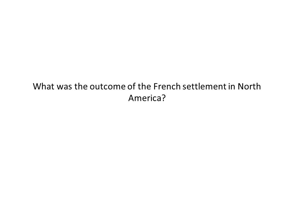 What was the outcome of the French settlement in North America