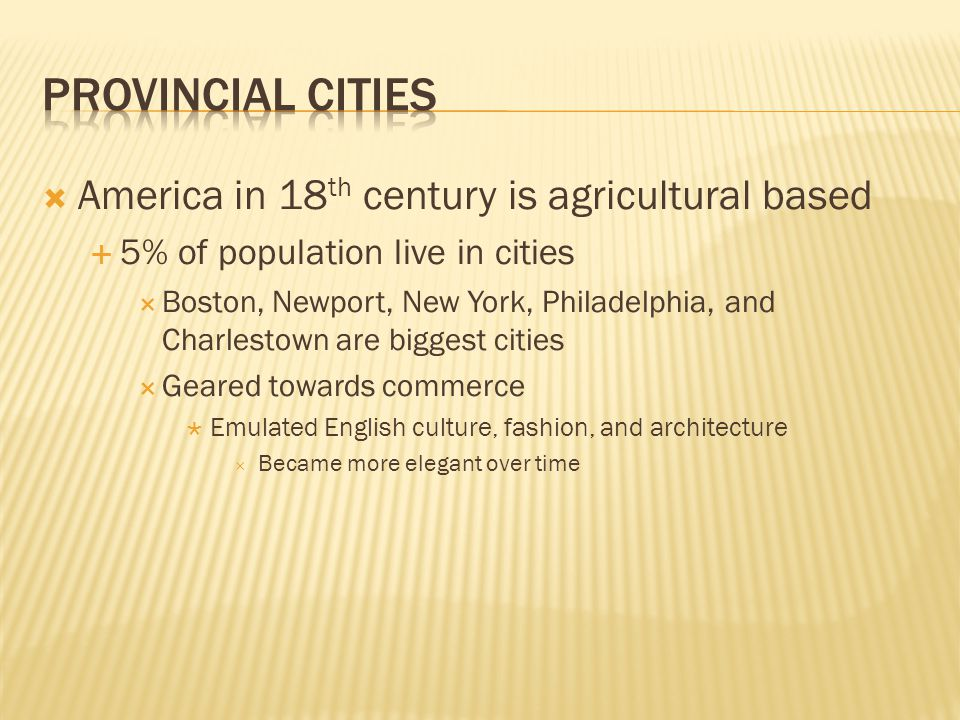  America in 18 th century is agricultural based  5% of population live in cities  Boston, Newport, New York, Philadelphia, and Charlestown are biggest cities  Geared towards commerce  Emulated English culture, fashion, and architecture  Became more elegant over time