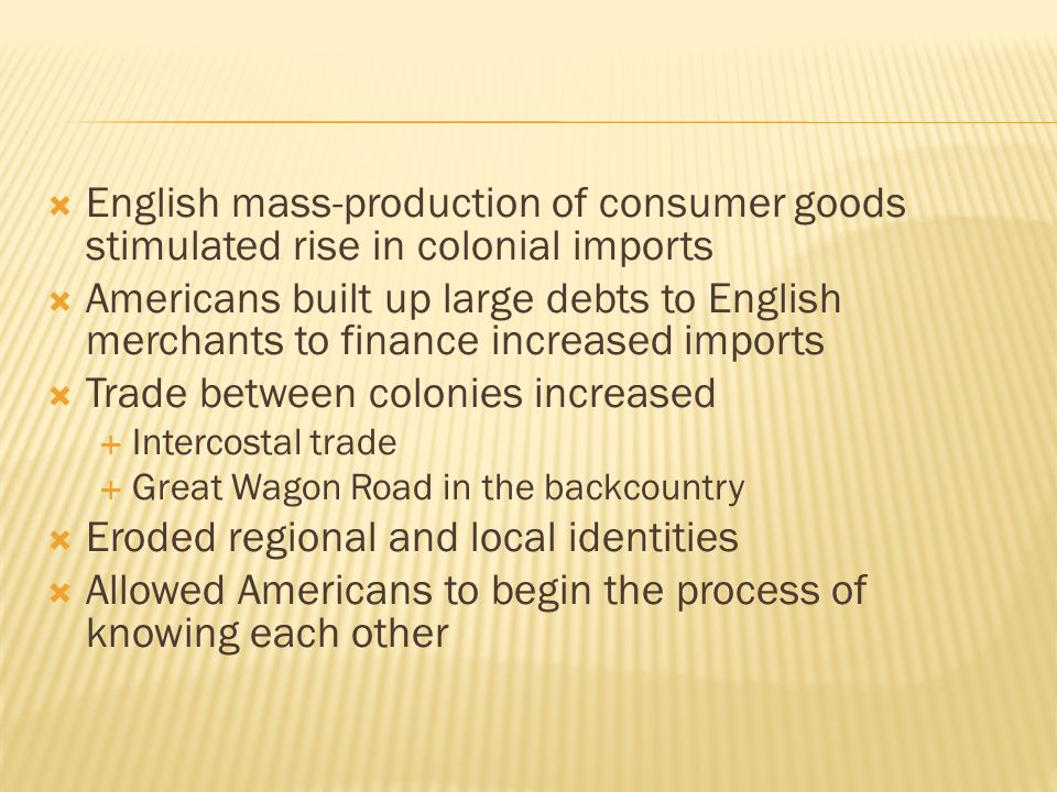  English mass-production of consumer goods stimulated rise in colonial imports  Americans built up large debts to English merchants to finance increased imports  Trade between colonies increased  Intercostal trade  Great Wagon Road in the backcountry  Eroded regional and local identities  Allowed Americans to begin the process of knowing each other