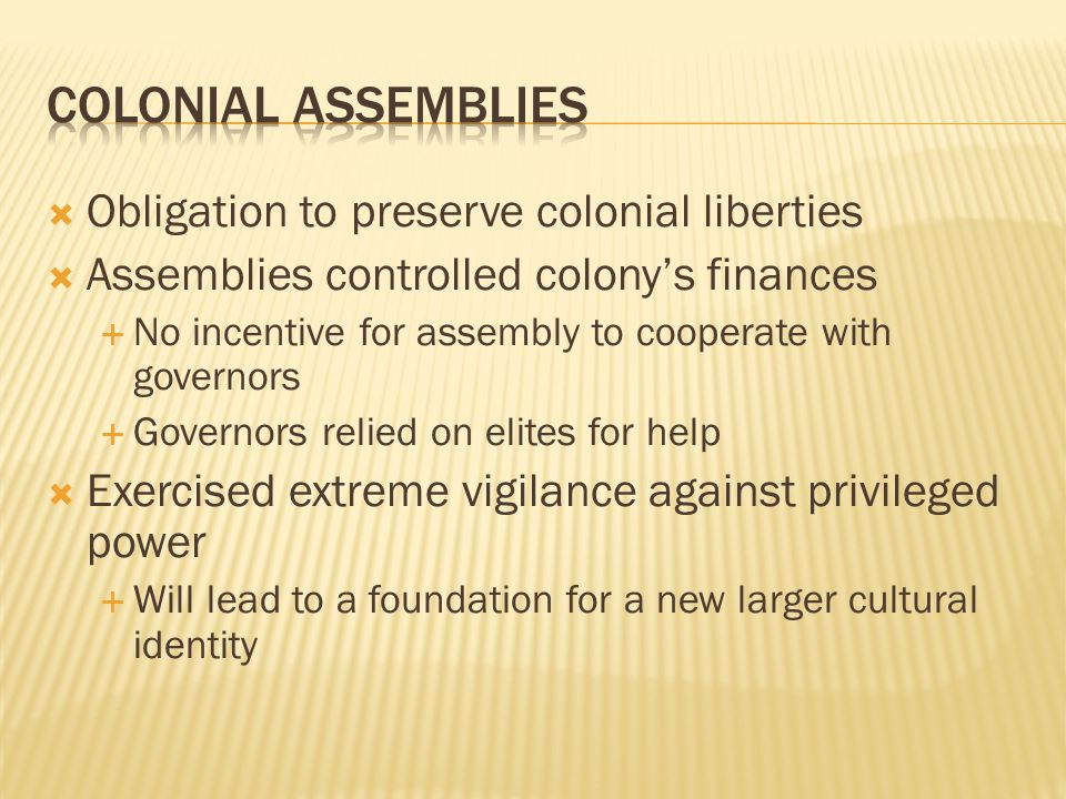  Obligation to preserve colonial liberties  Assemblies controlled colony's finances  No incentive for assembly to cooperate with governors  Governors relied on elites for help  Exercised extreme vigilance against privileged power  Will lead to a foundation for a new larger cultural identity