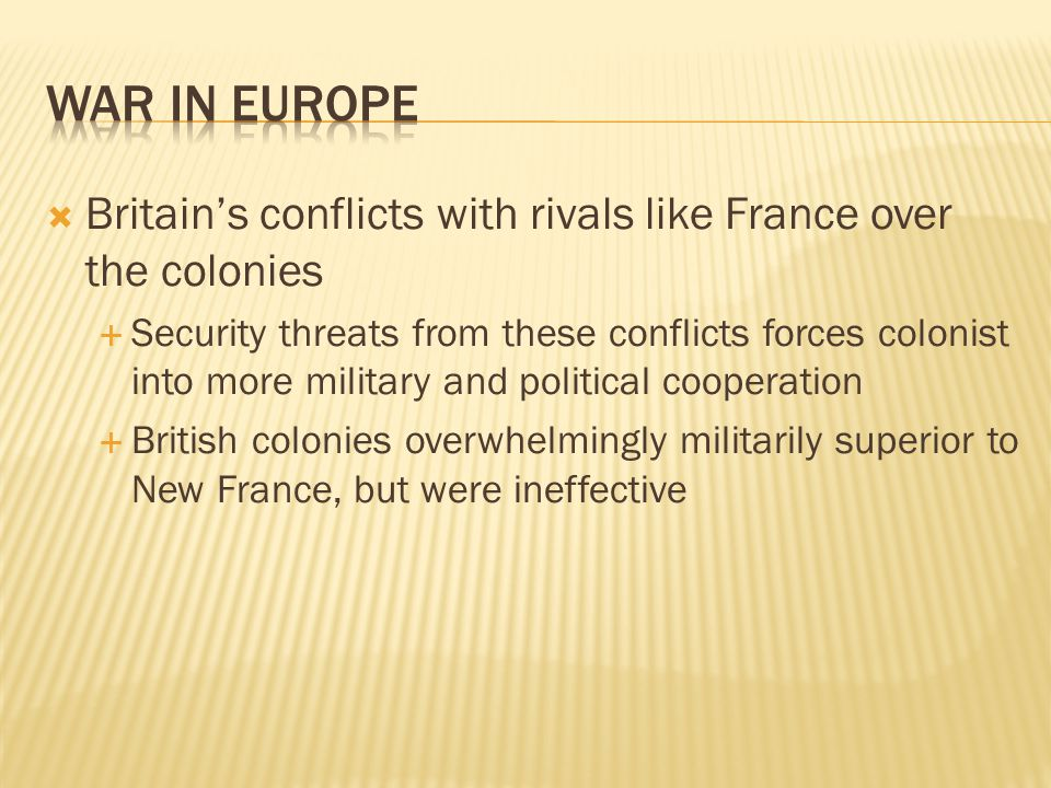  Britain's conflicts with rivals like France over the colonies  Security threats from these conflicts forces colonist into more military and political cooperation  British colonies overwhelmingly militarily superior to New France, but were ineffective